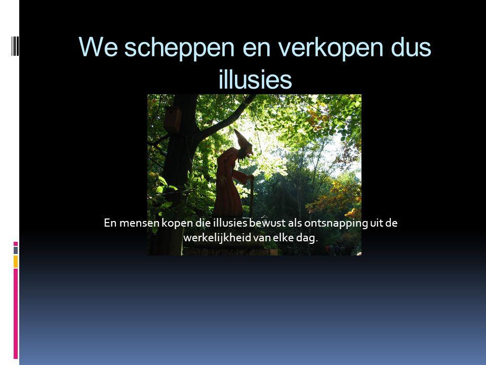 We scheppen en verkopen dus illusies En mensen kopen die illusies bewust als ontsnapping uit de werkelijkheid van elke dag.