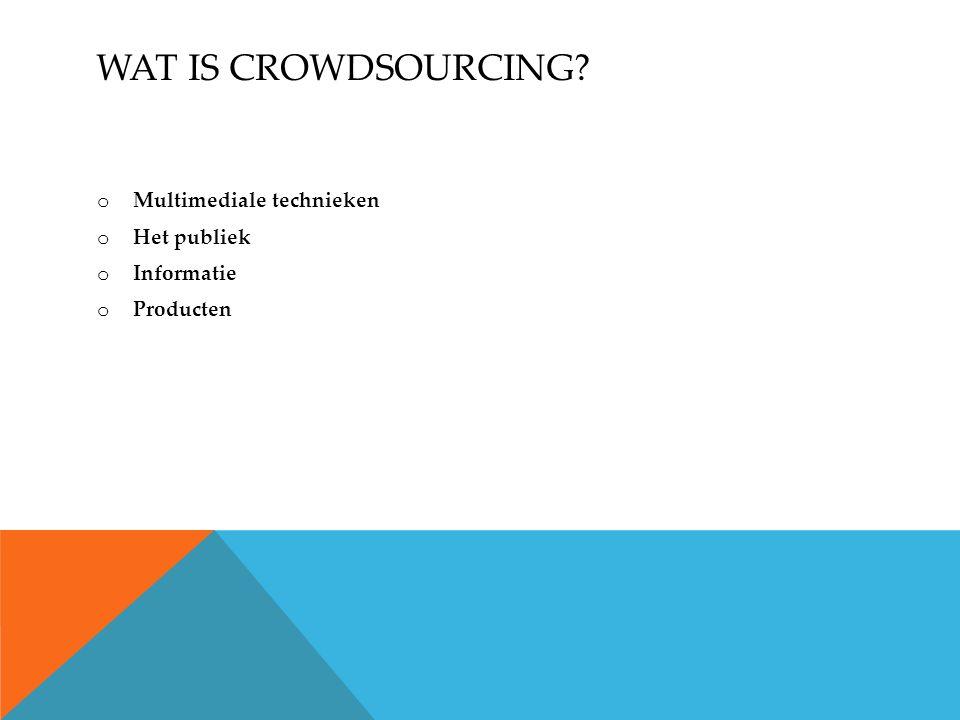 WAT IS CROWDSOURCING o Multimediale technieken o Het publiek o Informatie o Producten