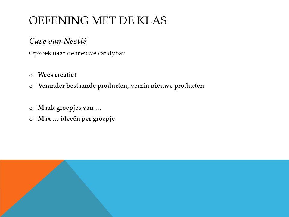 OEFENING MET DE KLAS Case van Nestlé Opzoek naar de nieuwe candybar o Wees creatief o Verander bestaande producten, verzin nieuwe producten o Maak groepjes van … o Max … ideeën per groepje