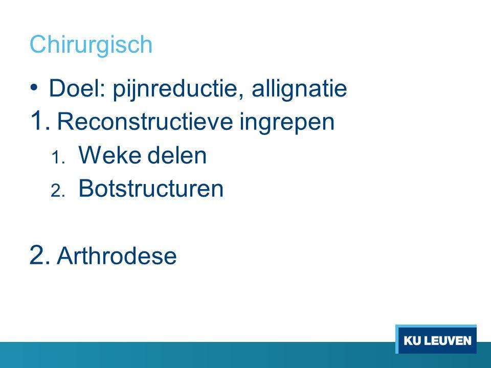 Chirurgisch Doel: pijnreductie, allignatie 1. Reconstructieve ingrepen 1. Weke delen 2. Botstructuren 2. Arthrodese