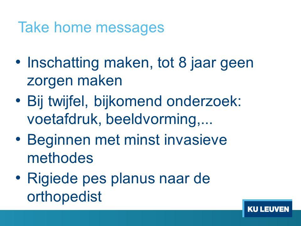 Take home messages Inschatting maken, tot 8 jaar geen zorgen maken Bij twijfel, bijkomend onderzoek: voetafdruk, beeldvorming,... Beginnen met minst i