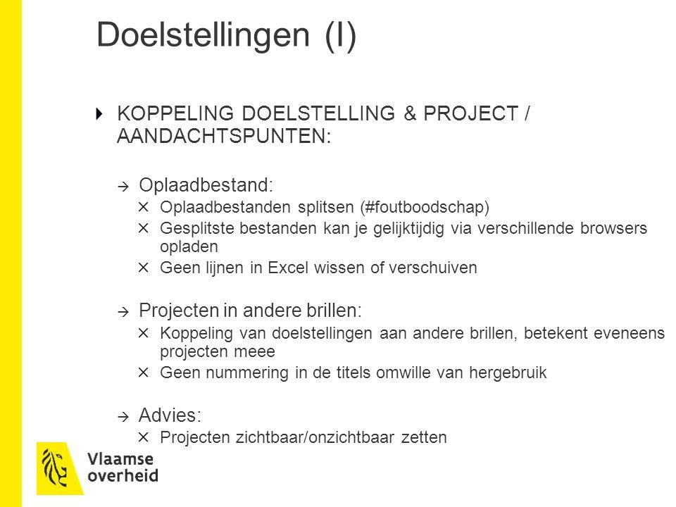 Doelstellingen (I) KOPPELING DOELSTELLING & PROJECT / AANDACHTSPUNTEN:  Oplaadbestand: Oplaadbestanden splitsen (#foutboodschap) Gesplitste bestanden kan je gelijktijdig via verschillende browsers opladen Geen lijnen in Excel wissen of verschuiven  Projecten in andere brillen: Koppeling van doelstellingen aan andere brillen, betekent eveneens projecten meee Geen nummering in de titels omwille van hergebruik  Advies: Projecten zichtbaar/onzichtbaar zetten