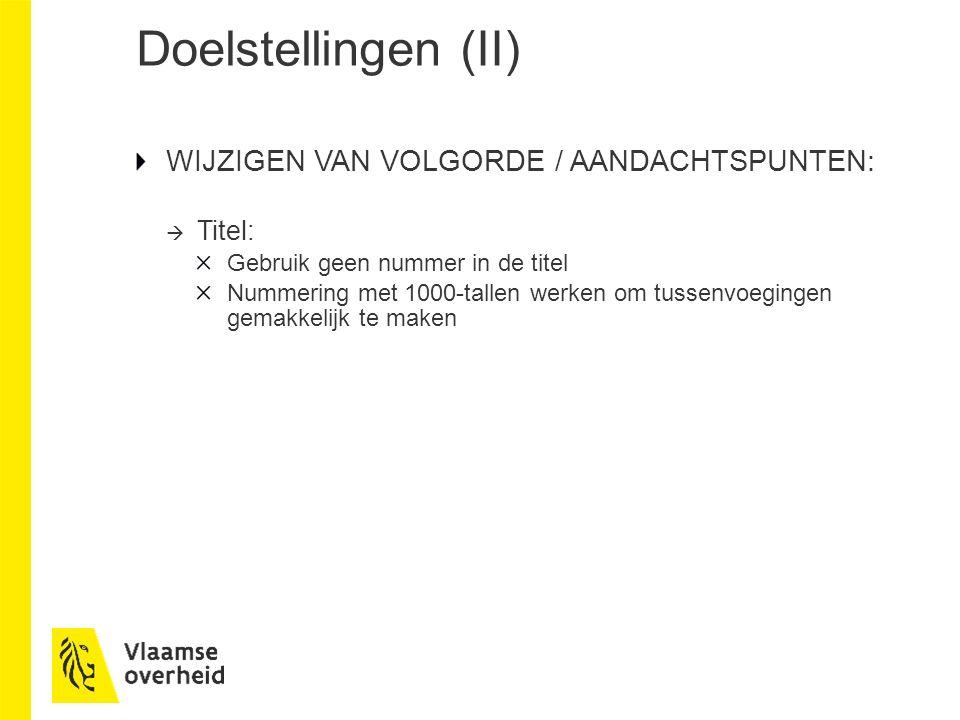 Doelstellingen (II) WIJZIGEN VAN VOLGORDE / AANDACHTSPUNTEN:  Titel: Gebruik geen nummer in de titel Nummering met 1000-tallen werken om tussenvoegingen gemakkelijk te maken