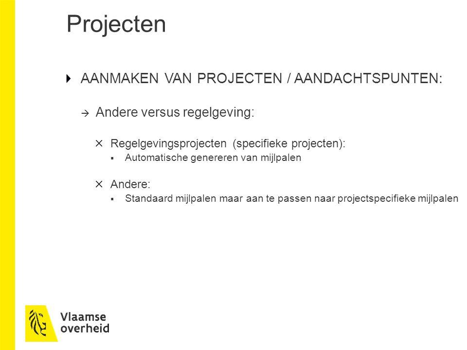 Projecten AANMAKEN VAN PROJECTEN / AANDACHTSPUNTEN:  Andere versus regelgeving: Regelgevingsprojecten (specifieke projecten):  Automatische genereren van mijlpalen Andere:  Standaard mijlpalen maar aan te passen naar projectspecifieke mijlpalen