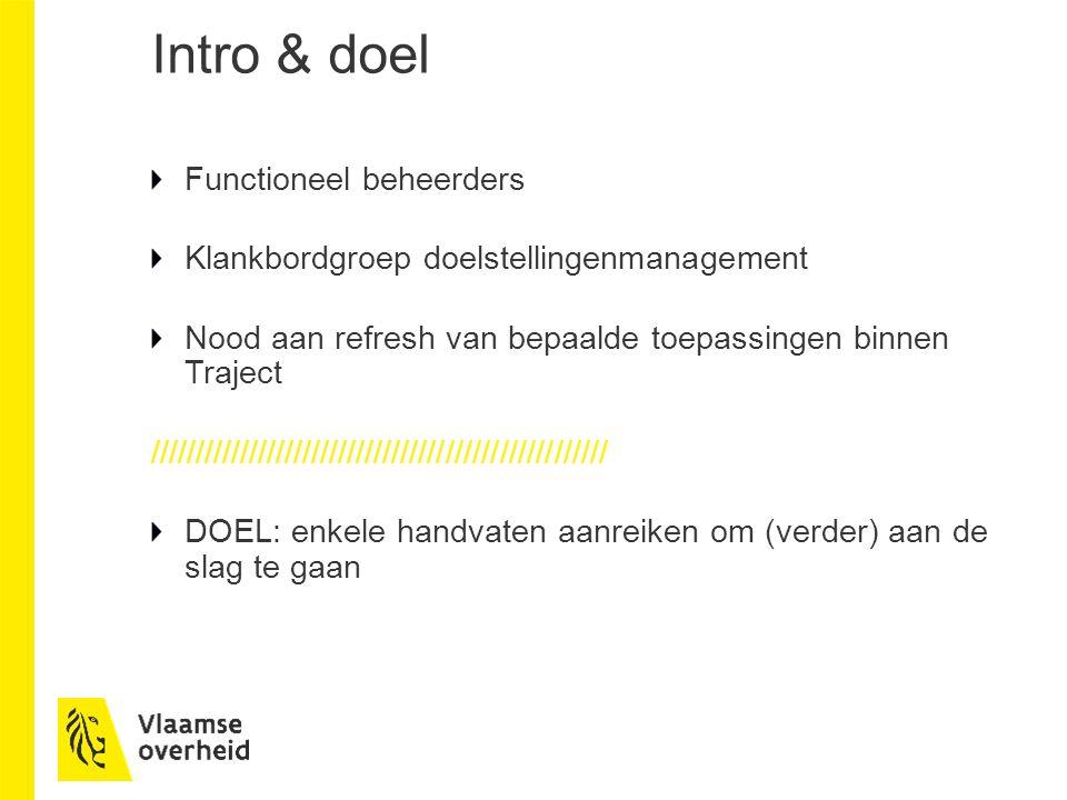 Intro & doel Functioneel beheerders Klankbordgroep doelstellingenmanagement Nood aan refresh van bepaalde toepassingen binnen Traject /////////////////////////////////////////////////// DOEL: enkele handvaten aanreiken om (verder) aan de slag te gaan