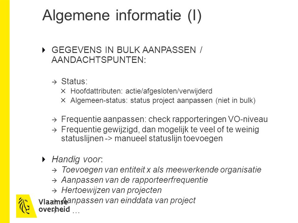 Algemene informatie (I) GEGEVENS IN BULK AANPASSEN / AANDACHTSPUNTEN:  Status: Hoofdattributen: actie/afgesloten/verwijderd Algemeen-status: status project aanpassen (niet in bulk)  Frequentie aanpassen: check rapporteringen VO-niveau  Frequentie gewijzigd, dan mogelijk te veel of te weinig statuslijnen -> manueel statuslijn toevoegen Handig voor:  Toevoegen van entiteit x als meewerkende organisatie  Aanpassen van de rapporteerfrequentie  Hertoewijzen van projecten  Aanpassen van einddata van project  -…