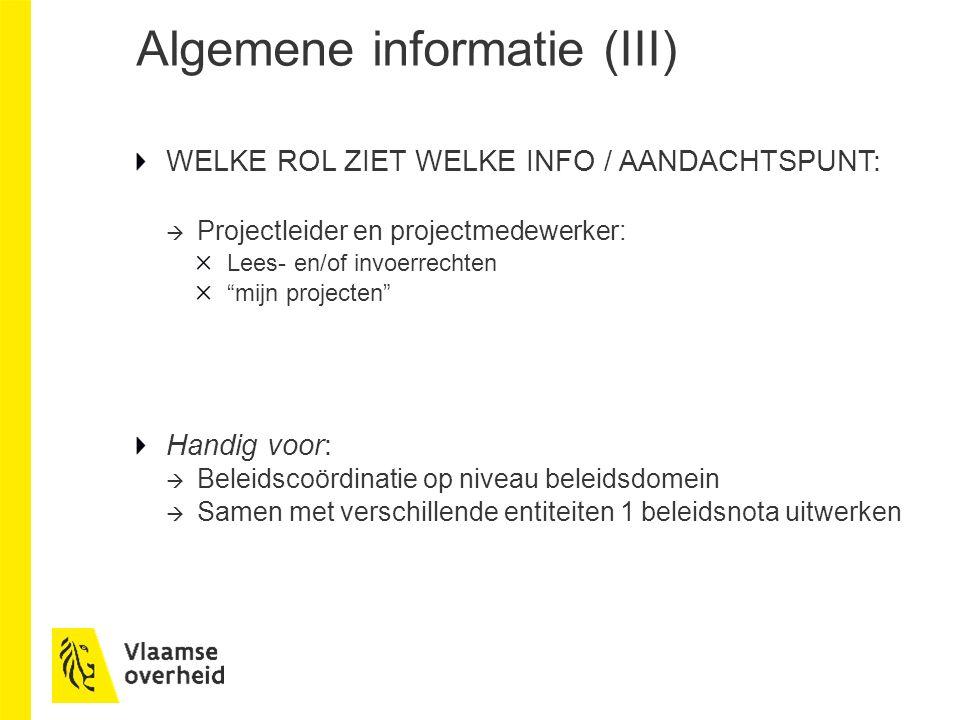 Algemene informatie (III) WELKE ROL ZIET WELKE INFO / AANDACHTSPUNT:  Projectleider en projectmedewerker: Lees- en/of invoerrechten mijn projecten Handig voor:  Beleidscoördinatie op niveau beleidsdomein  Samen met verschillende entiteiten 1 beleidsnota uitwerken