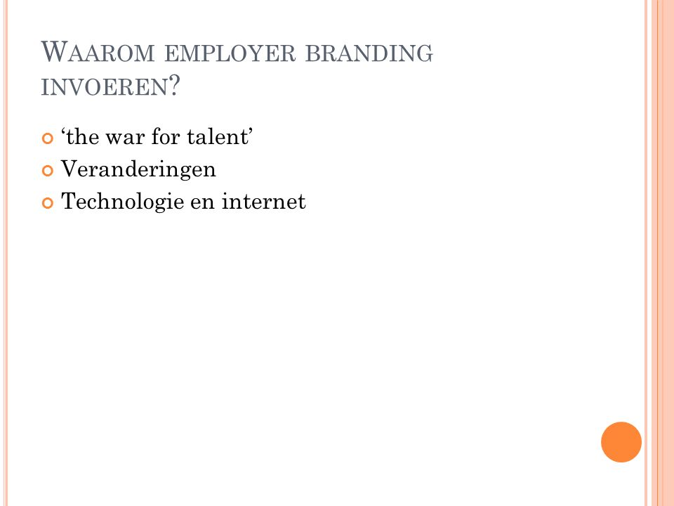 W AAROM EMPLOYER BRANDING INVOEREN ? 'the war for talent' Veranderingen Technologie en internet