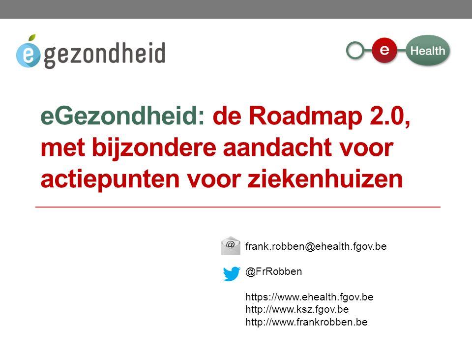 frank.robben@ehealth.fgov.be @FrRobben https://www.ehealth.fgov.be http://www.ksz.fgov.be http://www.frankrobben.be eGezondheid: de Roadmap 2.0, met bijzondere aandacht voor actiepunten voor ziekenhuizen