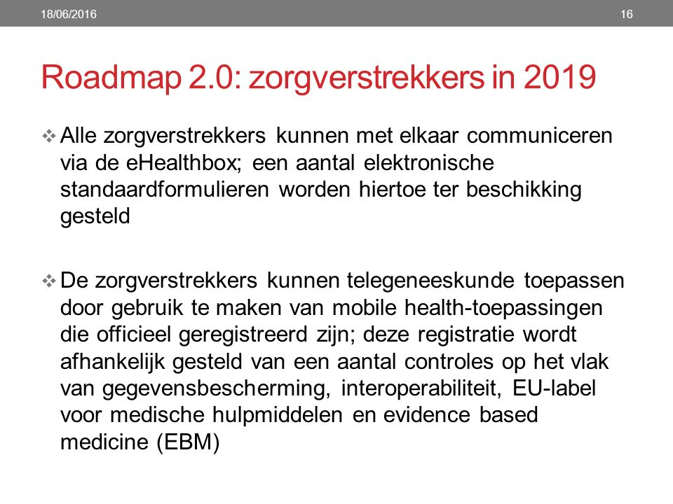 Roadmap 2.0: zorgverstrekkers in 2019  Alle zorgverstrekkers kunnen met elkaar communiceren via de eHealthbox; een aantal elektronische standaardformulieren worden hiertoe ter beschikking gesteld  De zorgverstrekkers kunnen telegeneeskunde toepassen door gebruik te maken van mobile health-toepassingen die officieel geregistreerd zijn; deze registratie wordt afhankelijk gesteld van een aantal controles op het vlak van gegevensbescherming, interoperabiliteit, EU-label voor medische hulpmiddelen en evidence based medicine (EBM) 18/06/201616