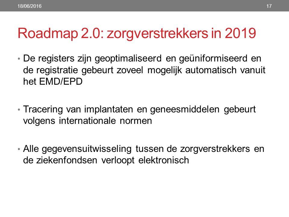 Roadmap 2.0: zorgverstrekkers in 2019 De registers zijn geoptimaliseerd en geüniformiseerd en de registratie gebeurt zoveel mogelijk automatisch vanuit het EMD/EPD Tracering van implantaten en geneesmiddelen gebeurt volgens internationale normen Alle gegevensuitwisseling tussen de zorgverstrekkers en de ziekenfondsen verloopt elektronisch 18/06/201617