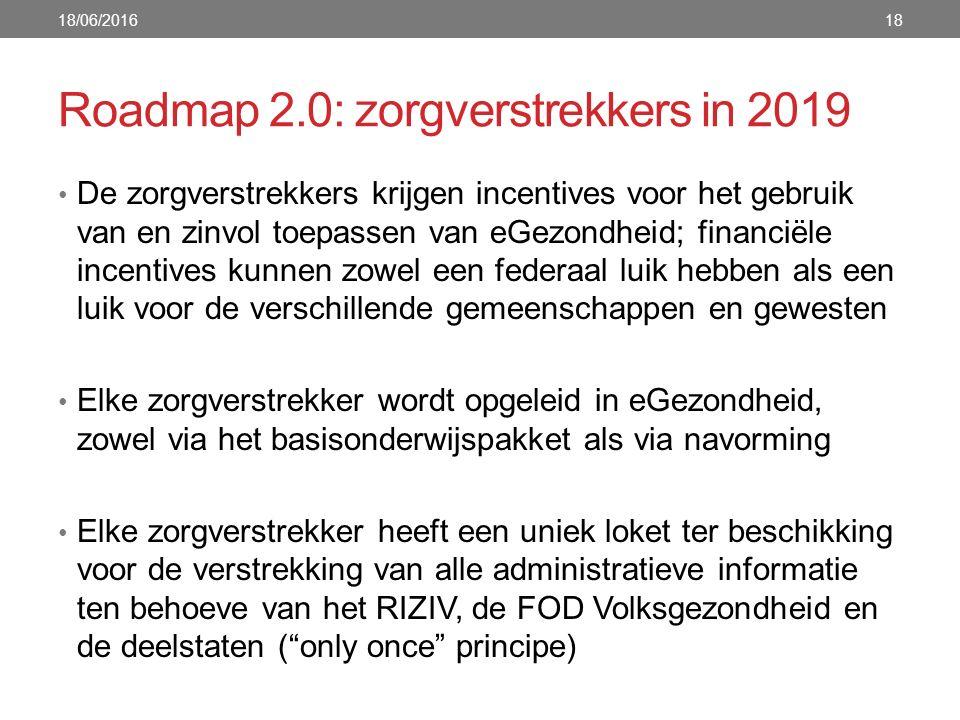 Roadmap 2.0: zorgverstrekkers in 2019 De zorgverstrekkers krijgen incentives voor het gebruik van en zinvol toepassen van eGezondheid; financiële incentives kunnen zowel een federaal luik hebben als een luik voor de verschillende gemeenschappen en gewesten Elke zorgverstrekker wordt opgeleid in eGezondheid, zowel via het basisonderwijspakket als via navorming Elke zorgverstrekker heeft een uniek loket ter beschikking voor de verstrekking van alle administratieve informatie ten behoeve van het RIZIV, de FOD Volksgezondheid en de deelstaten ( only once principe) 18/06/201618