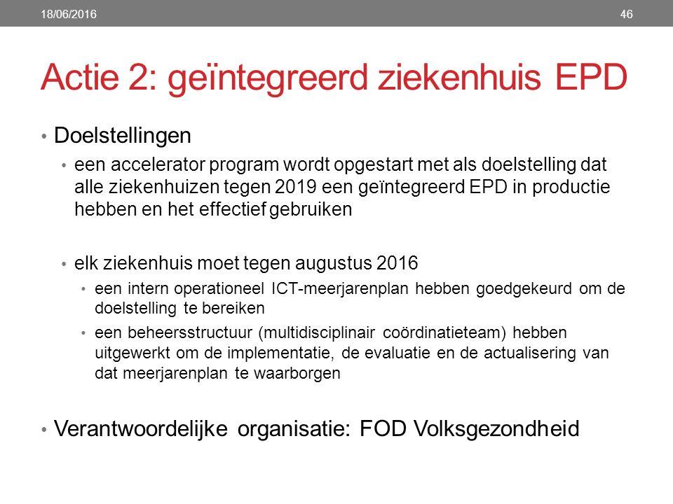 Actie 2: geïntegreerd ziekenhuis EPD Doelstellingen een accelerator program wordt opgestart met als doelstelling dat alle ziekenhuizen tegen 2019 een geïntegreerd EPD in productie hebben en het effectief gebruiken elk ziekenhuis moet tegen augustus 2016 een intern operationeel ICT-meerjarenplan hebben goedgekeurd om de doelstelling te bereiken een beheersstructuur (multidisciplinair coördinatieteam) hebben uitgewerkt om de implementatie, de evaluatie en de actualisering van dat meerjarenplan te waarborgen Verantwoordelijke organisatie: FOD Volksgezondheid 18/06/201646
