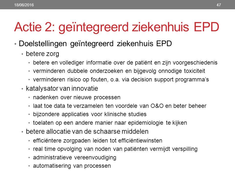 Actie 2: geïntegreerd ziekenhuis EPD Doelstellingen geïntegreerd ziekenhuis EPD betere zorg betere en vollediger informatie over de patiënt en zijn voorgeschiedenis verminderen dubbele onderzoeken en bijgevolg onnodige toxiciteit verminderen risico op fouten, o.a.