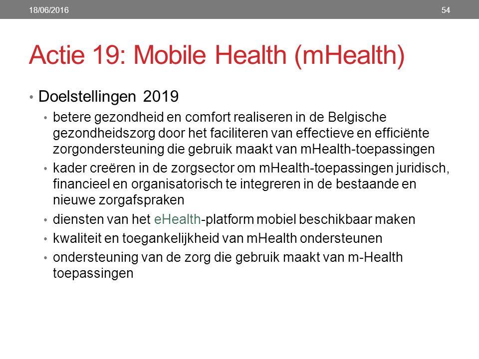 Actie 19: Mobile Health (mHealth) Doelstellingen 2019 betere gezondheid en comfort realiseren in de Belgische gezondheidszorg door het faciliteren van effectieve en efficiënte zorgondersteuning die gebruik maakt van mHealth-toepassingen kader creëren in de zorgsector om mHealth-toepassingen juridisch, financieel en organisatorisch te integreren in de bestaande en nieuwe zorgafspraken diensten van het eHealth-platform mobiel beschikbaar maken kwaliteit en toegankelijkheid van mHealth ondersteunen ondersteuning van de zorg die gebruik maakt van m-Health toepassingen 18/06/201654