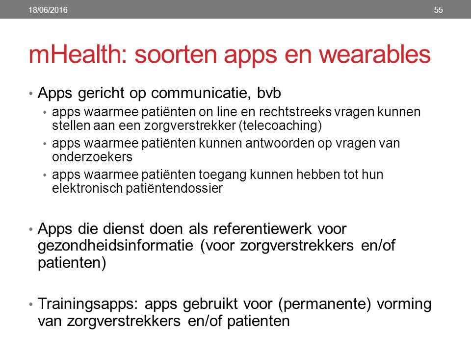 mHealth: soorten apps en wearables Apps gericht op communicatie, bvb apps waarmee patiënten on line en rechtstreeks vragen kunnen stellen aan een zorgverstrekker (telecoaching) apps waarmee patiënten kunnen antwoorden op vragen van onderzoekers apps waarmee patiënten toegang kunnen hebben tot hun elektronisch patiëntendossier Apps die dienst doen als referentiewerk voor gezondheidsinformatie (voor zorgverstrekkers en/of patienten) Trainingsapps: apps gebruikt voor (permanente) vorming van zorgverstrekkers en/of patienten 18/06/201655