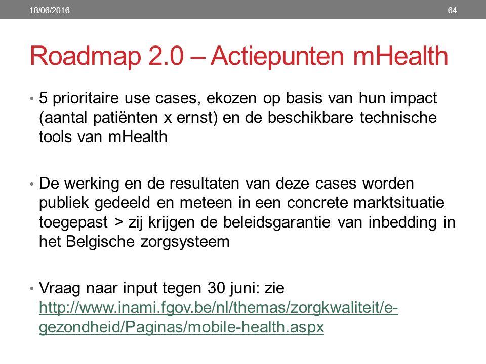 Roadmap 2.0 – Actiepunten mHealth 64 5 prioritaire use cases, ekozen op basis van hun impact (aantal patiënten x ernst) en de beschikbare technische tools van mHealth De werking en de resultaten van deze cases worden publiek gedeeld en meteen in een concrete marktsituatie toegepast > zij krijgen de beleidsgarantie van inbedding in het Belgische zorgsysteem Vraag naar input tegen 30 juni: zie http://www.inami.fgov.be/nl/themas/zorgkwaliteit/e- gezondheid/Paginas/mobile-health.aspx http://www.inami.fgov.be/nl/themas/zorgkwaliteit/e- gezondheid/Paginas/mobile-health.aspx 18/06/2016