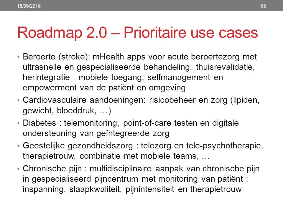 Roadmap 2.0 – Prioritaire use cases 65 Beroerte (stroke): mHealth apps voor acute beroertezorg met ultrasnelle en gespecialiseerde behandeling, thuisrevalidatie, herintegratie - mobiele toegang, selfmanagement en empowerment van de patiënt en omgeving Cardiovasculaire aandoeningen: risicobeheer en zorg (lipiden, gewicht, bloeddruk, …) Diabetes : telemonitoring, point-of-care testen en digitale ondersteuning van geïntegreerde zorg Geestelijke gezondheidszorg : telezorg en tele-psychotherapie, therapietrouw, combinatie met mobiele teams, … Chronische pijn : multidisciplinaire aanpak van chronische pijn in gespecialiseerd pijncentrum met monitoring van patiënt : inspanning, slaapkwaliteit, pijnintensiteit en therapietrouw 18/06/2016
