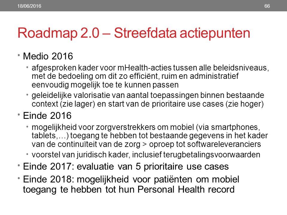 Roadmap 2.0 – Streefdata actiepunten 66 Medio 2016 afgesproken kader voor mHealth-acties tussen alle beleidsniveaus, met de bedoeling om dit zo efficiënt, ruim en administratief eenvoudig mogelijk toe te kunnen passen geleidelijke valorisatie van aantal toepassingen binnen bestaande context (zie lager) en start van de prioritaire use cases (zie hoger) Einde 2016 mogelijkheid voor zorgverstrekkers om mobiel (via smartphones, tablets,…) toegang te hebben tot bestaande gegevens in het kader van de continuïteit van de zorg > oproep tot softwareleveranciers voorstel van juridisch kader, inclusief terugbetalingsvoorwaarden Einde 2017: evaluatie van 5 prioritaire use cases Einde 2018: mogelijkheid voor patiënten om mobiel toegang te hebben tot hun Personal Health record 18/06/2016