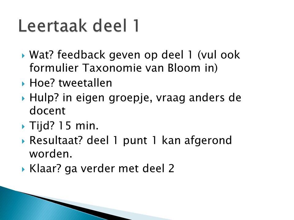  Wat? feedback geven op deel 1 (vul ook formulier Taxonomie van Bloom in)  Hoe? tweetallen  Hulp? in eigen groepje, vraag anders de docent  Tijd?