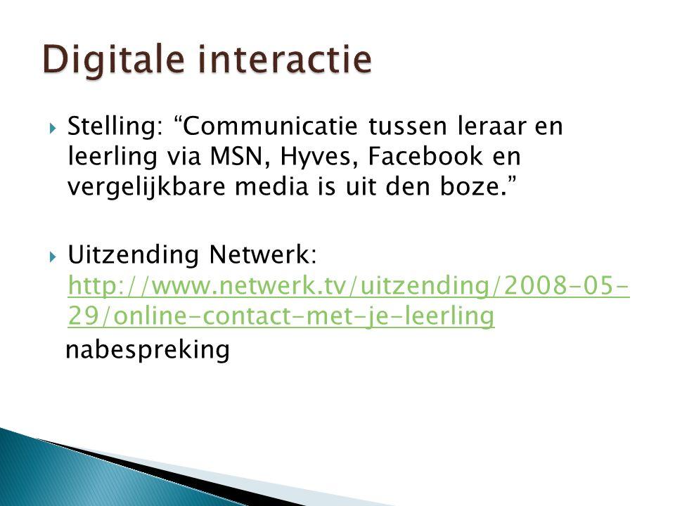  Stelling: Communicatie tussen leraar en leerling via MSN, Hyves, Facebook en vergelijkbare media is uit den boze.  Uitzending Netwerk: http://www.netwerk.tv/uitzending/2008-05- 29/online-contact-met-je-leerling http://www.netwerk.tv/uitzending/2008-05- 29/online-contact-met-je-leerling nabespreking