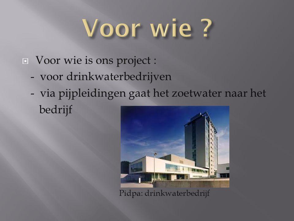  Voor wie is ons project : - voor drinkwaterbedrijven - via pijpleidingen gaat het zoetwater naar het bedrijf Pidpa: drinkwaterbedrijf