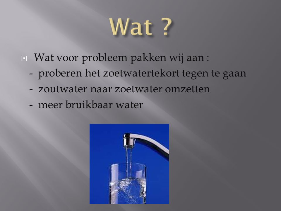  Wat voor probleem pakken wij aan : - proberen het zoetwatertekort tegen te gaan - zoutwater naar zoetwater omzetten - meer bruikbaar water