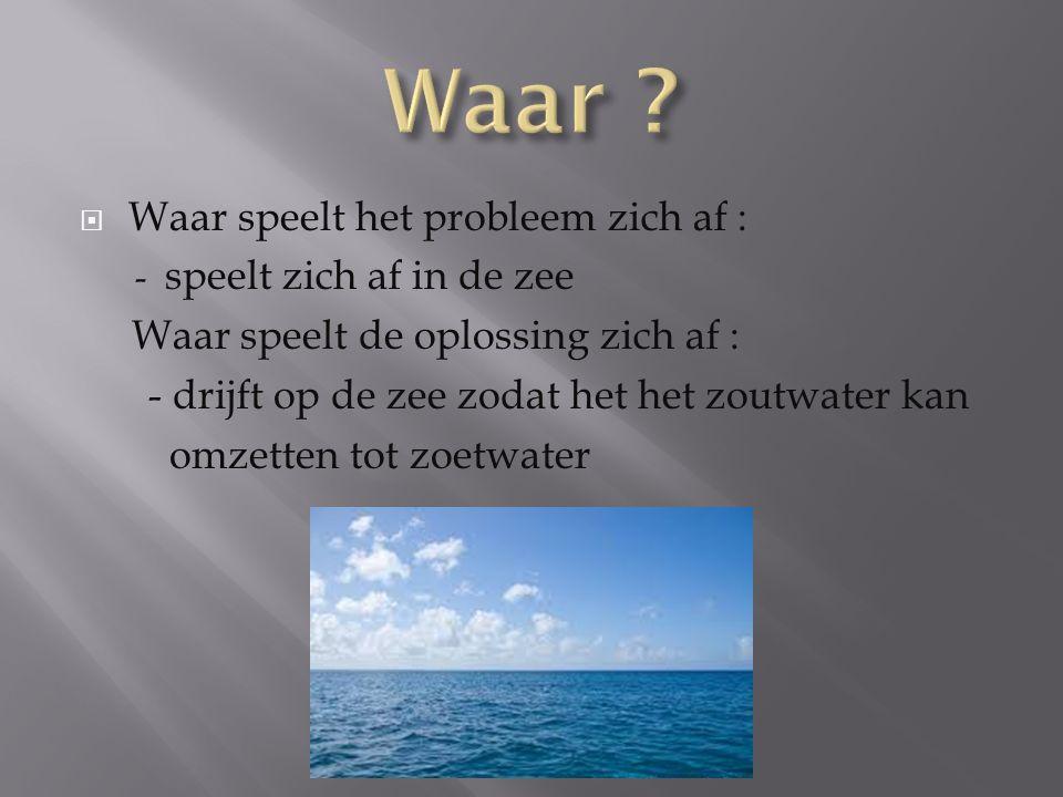  Waar speelt het probleem zich af : - speelt zich af in de zee Waar speelt de oplossing zich af : - drijft op de zee zodat het het zoutwater kan omzetten tot zoetwater