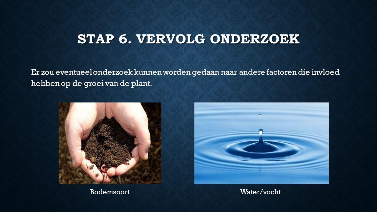 STAP 6. VERVOLG ONDERZOEK Er zou eventueel onderzoek kunnen worden gedaan naar andere factoren die invloed hebben op de groei van de plant. Bodemsoort
