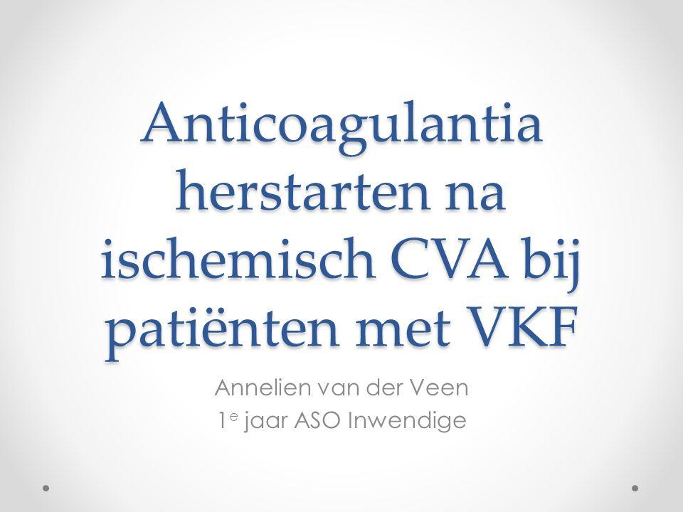 Anticoagulantia herstarten na ischemisch CVA bij patiënten met VKF Annelien van der Veen 1 e jaar ASO Inwendige