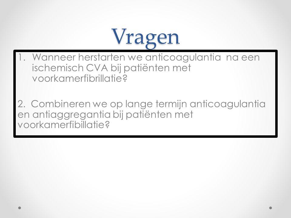 Vragen 1.Wanneer herstarten we anticoagulantia na een ischemisch CVA bij patiënten met voorkamerfibrillatie? 2. Combineren we op lange termijn anticoa