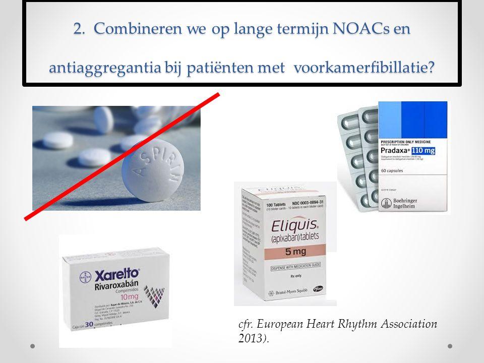 2. Combineren we op lange termijn NOACs en antiaggregantia bij patiënten met voorkamerfibillatie? cfr. European Heart Rhythm Association 2013).