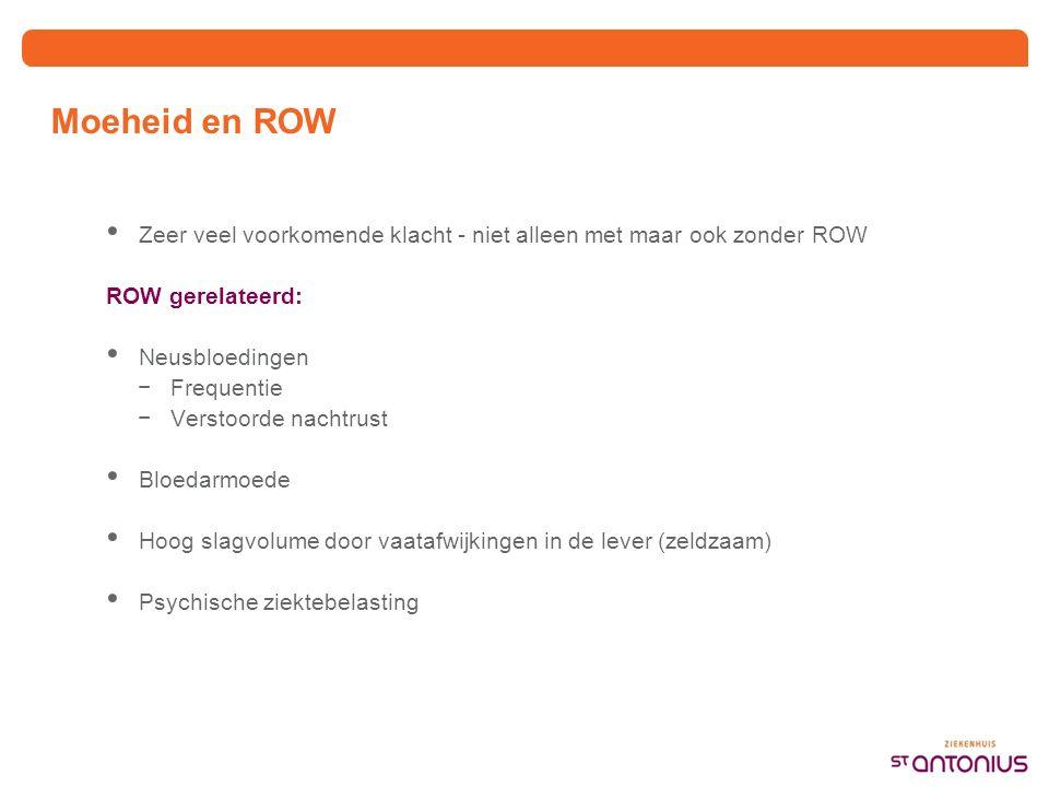 Moeheid en ROW Zeer veel voorkomende klacht - niet alleen met maar ook zonder ROW ROW gerelateerd: Neusbloedingen −Frequentie −Verstoorde nachtrust Bloedarmoede Hoog slagvolume door vaatafwijkingen in de lever (zeldzaam) Psychische ziektebelasting