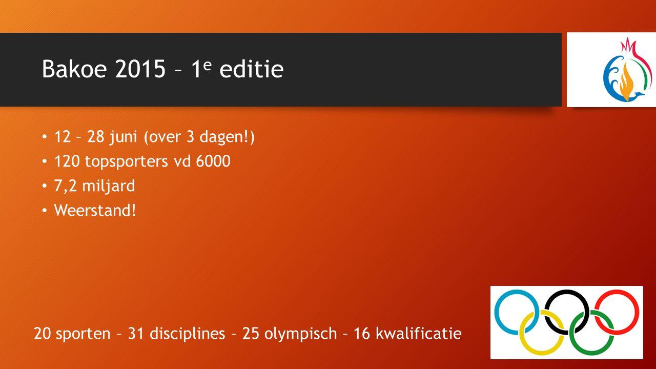 Bakoe 2015 – 1 e editie 12 – 28 juni (over 3 dagen!) 120 topsporters vd 6000 7,2 miljard Weerstand! 20 sporten – 31 disciplines – 25 olympisch – 16 kw