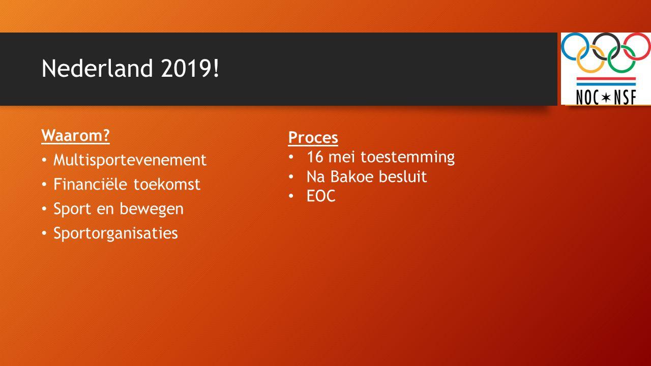 Nederland 2019! Waarom? Multisportevenement Financiële toekomst Sport en bewegen Sportorganisaties Proces 16 mei toestemming Na Bakoe besluit EOC