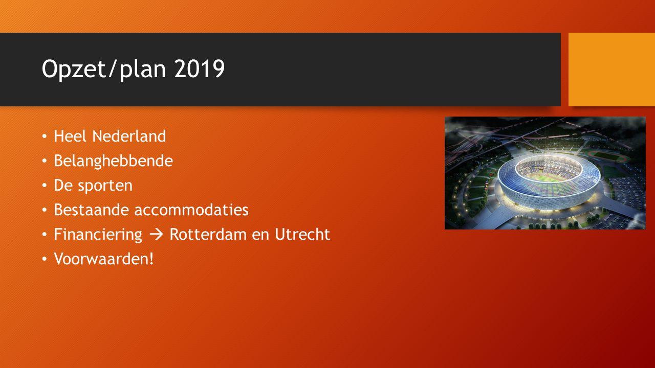 Opzet/plan 2019 Heel Nederland Belanghebbende De sporten Bestaande accommodaties Financiering  Rotterdam en Utrecht Voorwaarden!