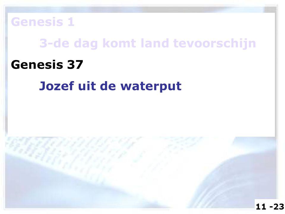 Genesis 1 3-de dag komt land tevoorschijn Genesis 37 Jozef uit de waterput 11 -23