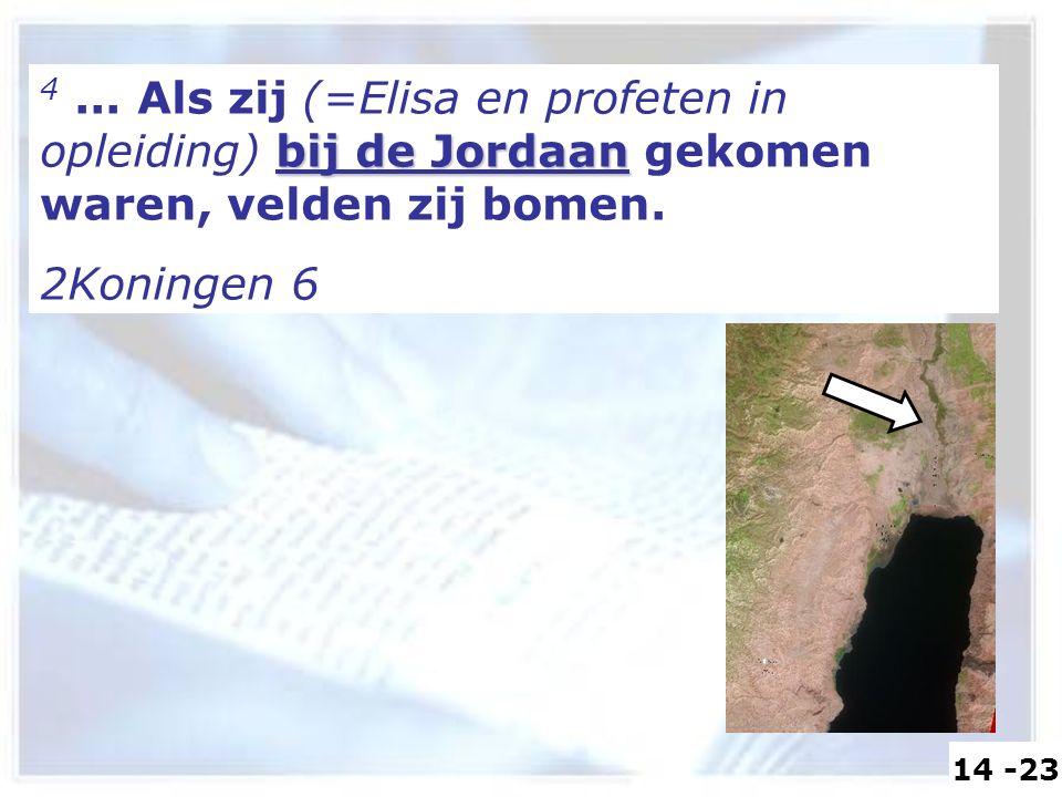 bij de Jordaan 4... Als zij (=Elisa en profeten in opleiding) bij de Jordaan gekomen waren, velden zij bomen. 2Koningen 6 14 -23
