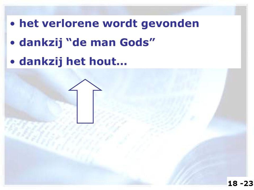 het verlorene wordt gevonden dankzij de man Gods dankzij het hout... 18 -23