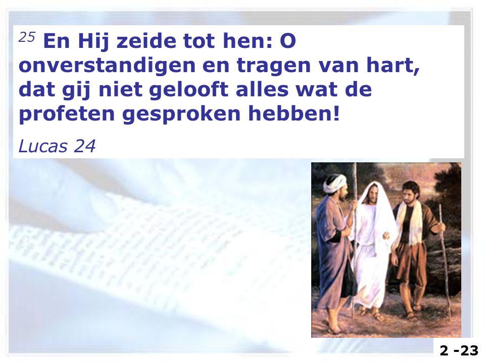 25 En Hij zeide tot hen: O onverstandigen en tragen van hart, dat gij niet gelooft alles wat de profeten gesproken hebben! Lucas 24 2 -23