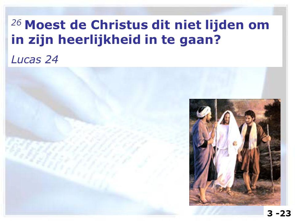26 Moest de Christus dit niet lijden om in zijn heerlijkheid in te gaan? Lucas 24 3 -23