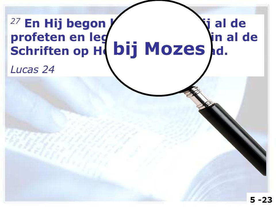 Hij begon bij Mozes 27 En Hij begon bij Mozes en bij al de profeten en legde hun uit, wat in al de Schriften op Hem betrekking had. Lucas 24 bij Mozes