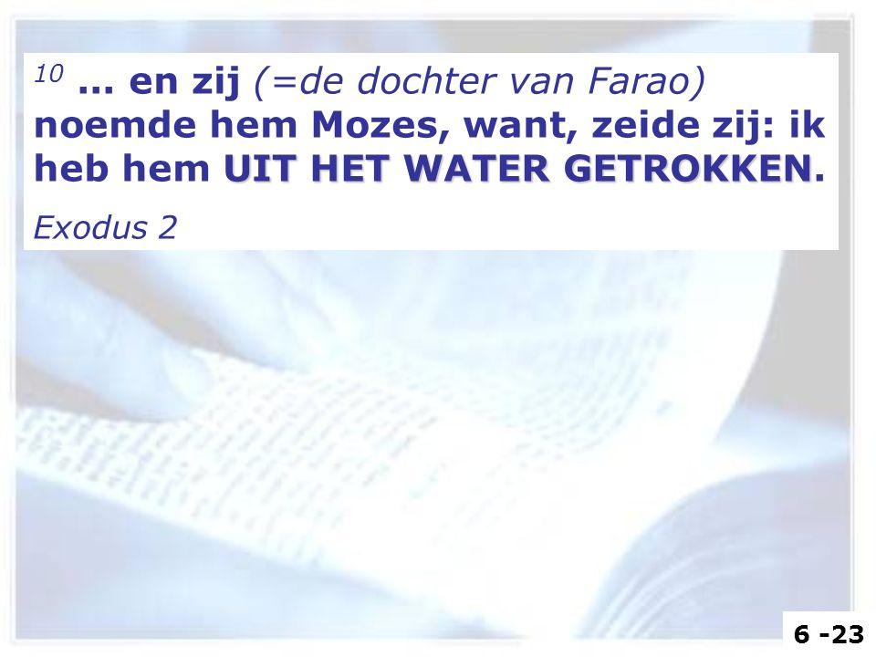 UIT HET WATER GETROKKEN 10... en zij (=de dochter van Farao) noemde hem Mozes, want, zeide zij: ik heb hem UIT HET WATER GETROKKEN. Exodus 2 6 -23