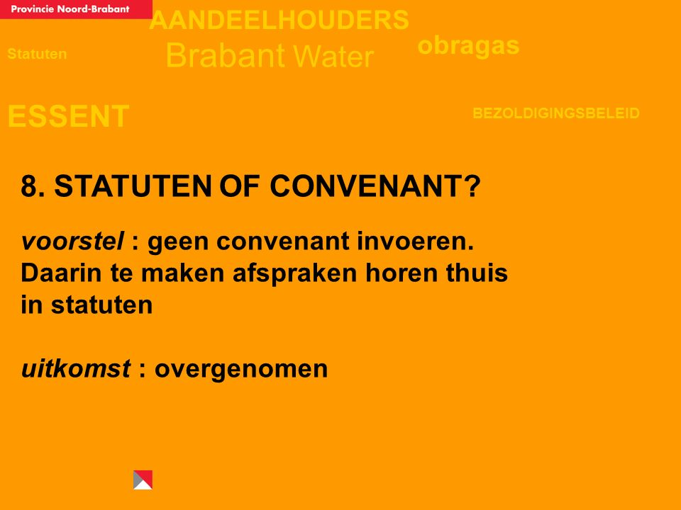 AANDEELHOUDERS ESSENT Statuten obragas BEZOLDIGINGSBELEID Brabant Water 8. STATUTEN OF CONVENANT? voorstel : geen convenant invoeren. Daarin te maken