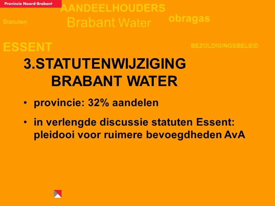 AANDEELHOUDERS ESSENT Statuten obragas BEZOLDIGINGSBELEID Brabant Water 3.STATUTENWIJZIGING BRABANT WATER provincie: 32% aandelen in verlengde discussie statuten Essent: pleidooi voor ruimere bevoegdheden AvA