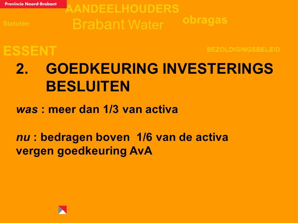 AANDEELHOUDERS ESSENT Statuten obragas BEZOLDIGINGSBELEID Brabant Water 2. GOEDKEURING INVESTERINGS BESLUITEN was : meer dan 1/3 van activa nu : bedra