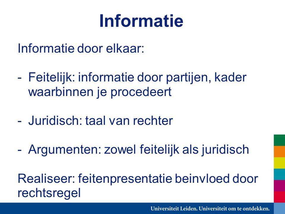 Informatie Informatie door elkaar: -Feitelijk: informatie door partijen, kader waarbinnen je procedeert -Juridisch: taal van rechter -Argumenten: zowel feitelijk als juridisch Realiseer: feitenpresentatie beinvloed door rechtsregel