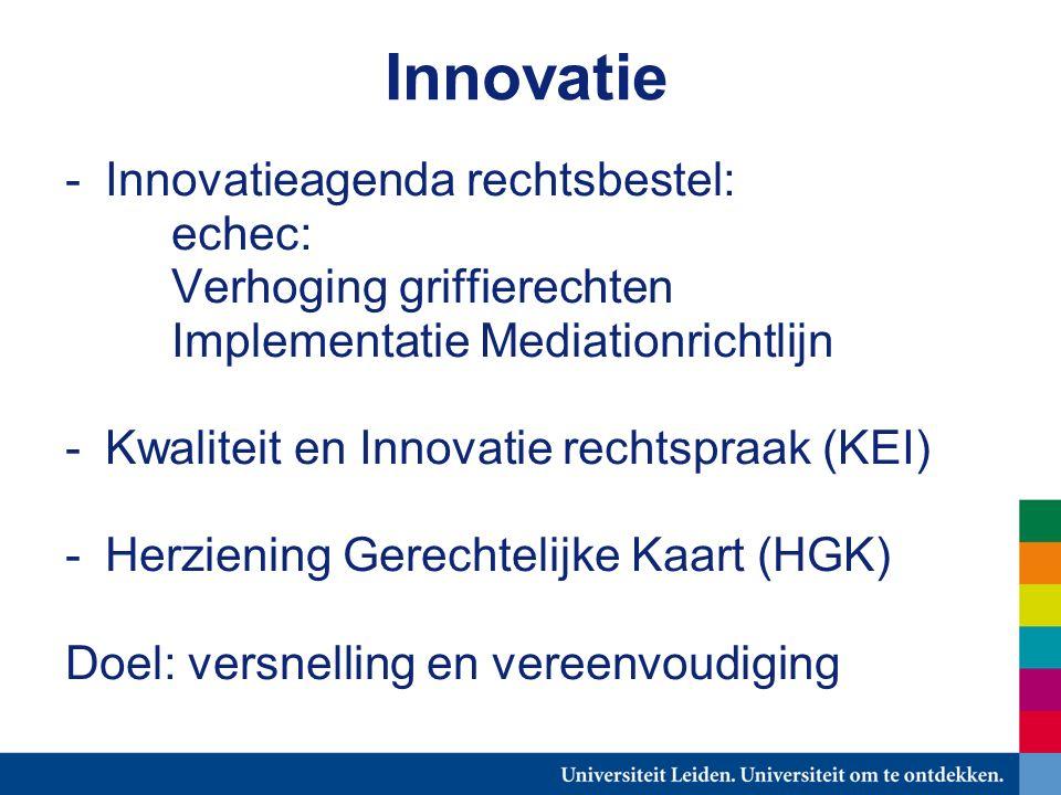Innovatie -Innovatieagenda rechtsbestel: echec: Verhoging griffierechten Implementatie Mediationrichtlijn -Kwaliteit en Innovatie rechtspraak (KEI) -Herziening Gerechtelijke Kaart (HGK) Doel: versnelling en vereenvoudiging