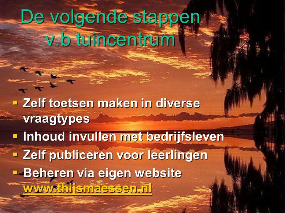 De volgende stappen v.b tuincentrum  Zelf toetsen maken in diverse vraagtypes  Inhoud invullen met bedrijfsleven  Zelf publiceren voor leerlingen  Beheren via eigen website www.thijsmaessen.nl www.thijsmaessen.nl