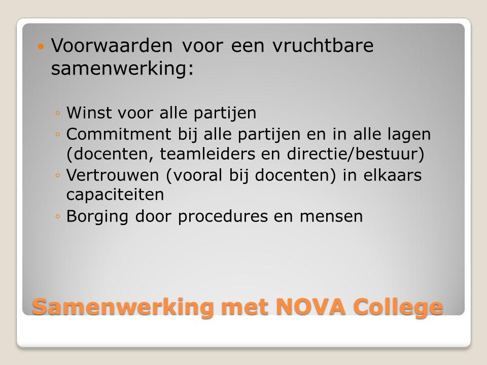 Samenwerking met NOVA College Voorwaarden voor een vruchtbare samenwerking: ◦Winst voor alle partijen ◦Commitment bij alle partijen en in alle lagen (docenten, teamleiders en directie/bestuur) ◦Vertrouwen (vooral bij docenten) in elkaars capaciteiten ◦Borging door procedures en mensen